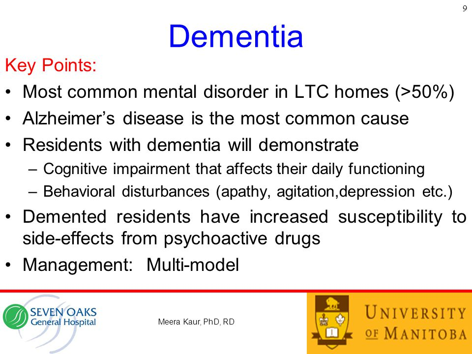 Dementia Key Points: Most common mental disorder in LTC homes (>50%) Alzheimer's disease is the most common cause Residents with dementia will demonstrate –Cognitive impairment that affects their daily functioning –Behavioral disturbances (apathy, agitation,depression etc.) Demented residents have increased susceptibility to side-effects from psychoactive drugs Management:Multi-model 9 Meera Kaur, PhD, RD