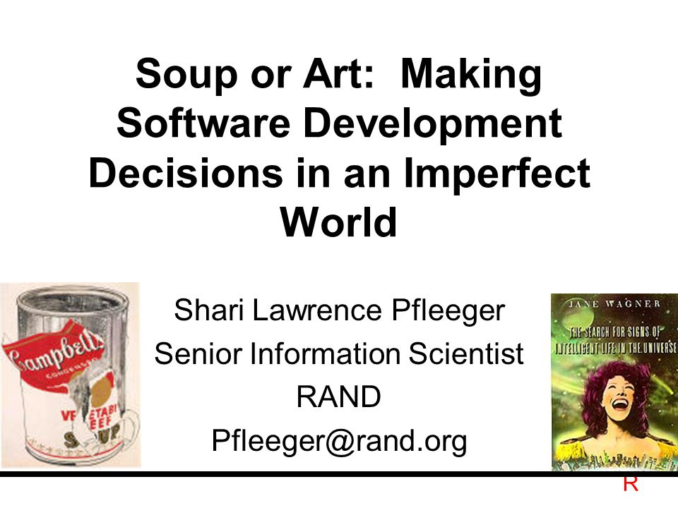 R Soup or Art: Making Software Development Decisions in an Imperfect World Shari Lawrence Pfleeger Senior Information Scientist RAND Pfleeger@rand.org