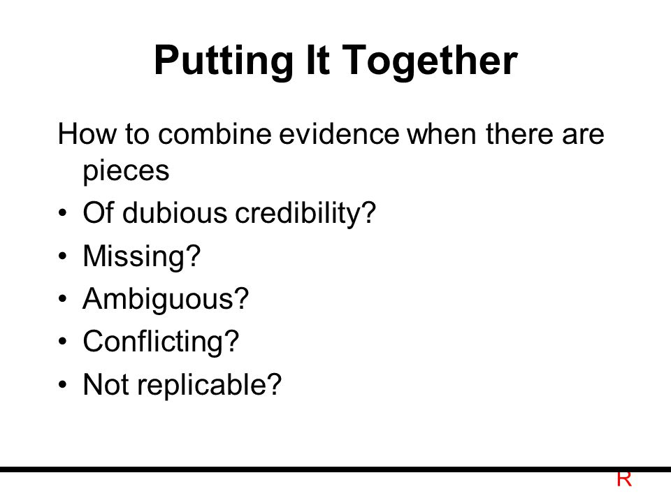 R Putting It Together How to combine evidence when there are pieces Of dubious credibility.