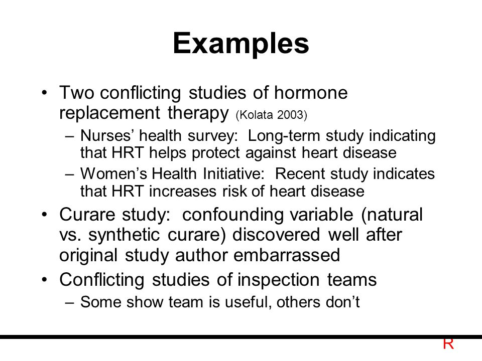 R Examples Two conflicting studies of hormone replacement therapy (Kolata 2003) –Nurses' health survey: Long-term study indicating that HRT helps protect against heart disease –Women's Health Initiative: Recent study indicates that HRT increases risk of heart disease Curare study: confounding variable (natural vs.