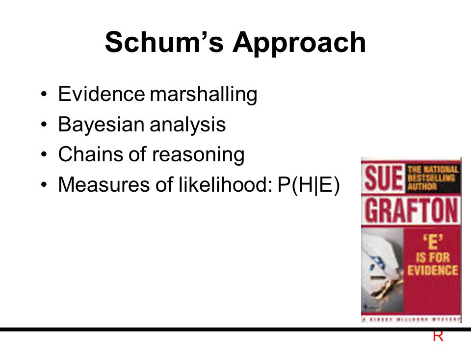 R Schum's Approach Evidence marshalling Bayesian analysis Chains of reasoning Measures of likelihood: P(H|E)