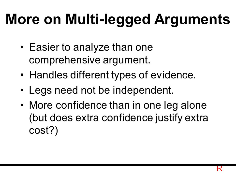 R More on Multi-legged Arguments Easier to analyze than one comprehensive argument.