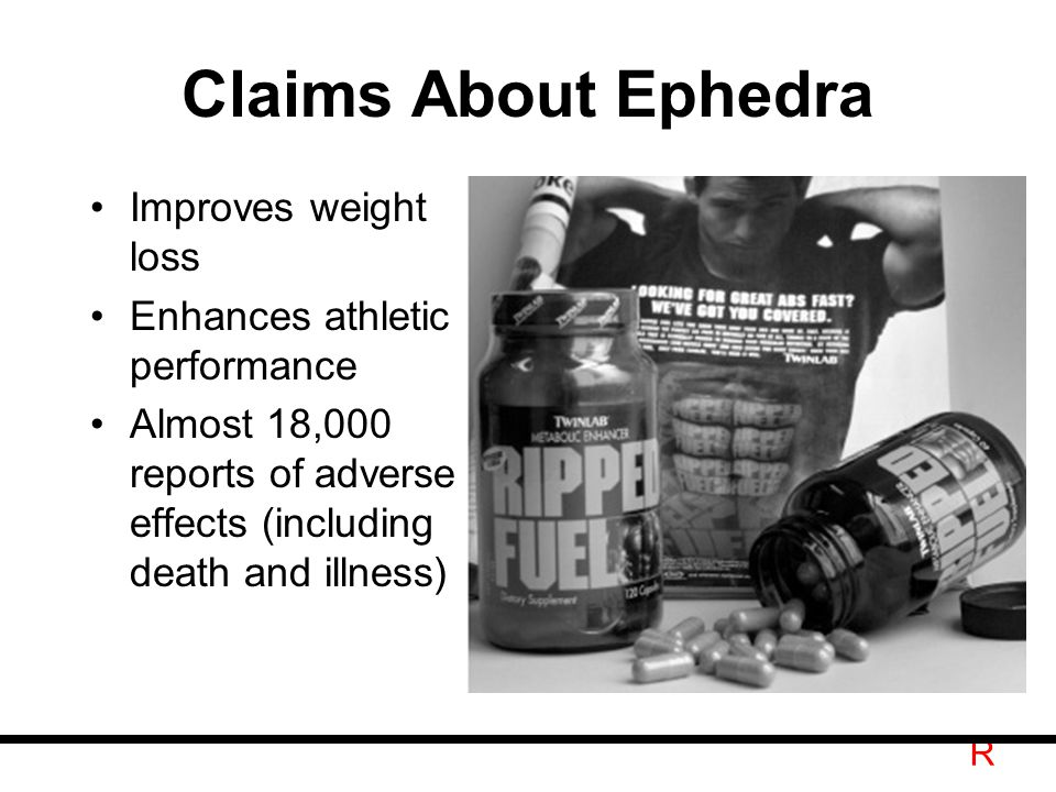 R Claims About Ephedra Improves weight loss Enhances athletic performance Almost 18,000 reports of adverse effects (including death and illness)