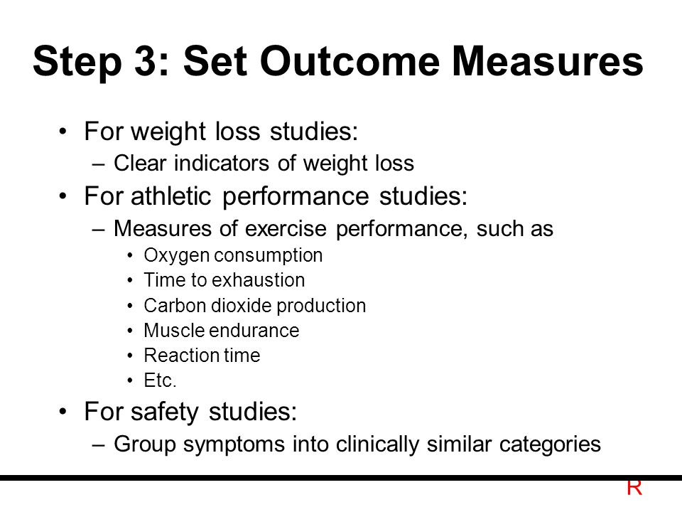 R Step 3: Set Outcome Measures For weight loss studies: –Clear indicators of weight loss For athletic performance studies: –Measures of exercise performance, such as Oxygen consumption Time to exhaustion Carbon dioxide production Muscle endurance Reaction time Etc.