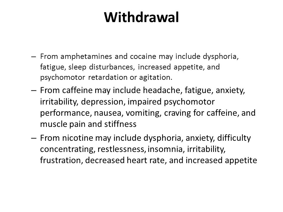 Withdrawal – From amphetamines and cocaine may include dysphoria, fatigue, sleep disturbances, increased appetite, and psychomotor retardation or agitation.