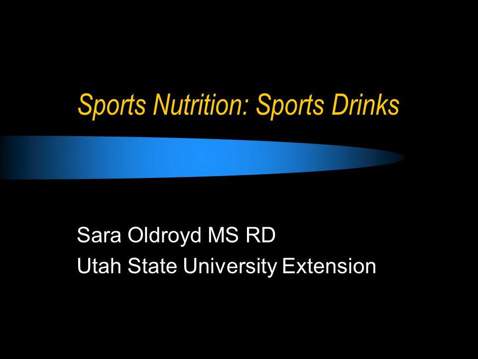 Sports Nutrition: Sports Drinks Sara Oldroyd MS RD Utah State University Extension