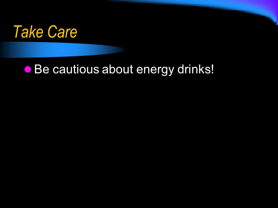 Take Care Be cautious about energy drinks!