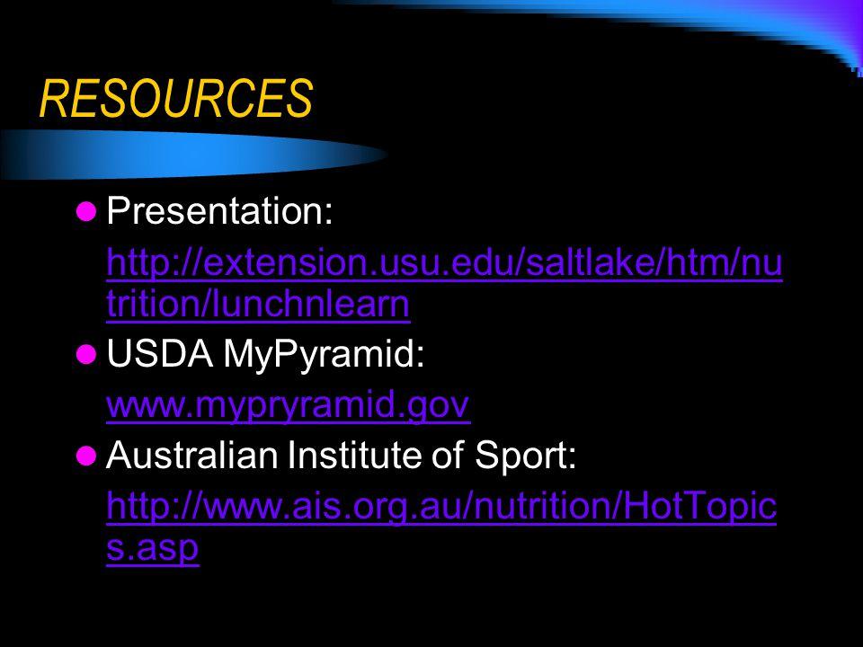 RESOURCES Presentation: http://extension.usu.edu/saltlake/htm/nu trition/lunchnlearn USDA MyPyramid: www.mypryramid.gov Australian Institute of Sport: