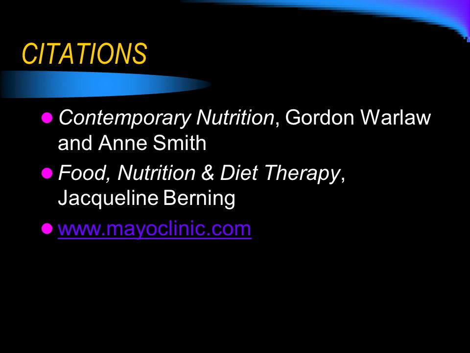CITATIONS Contemporary Nutrition, Gordon Warlaw and Anne Smith Food, Nutrition & Diet Therapy, Jacqueline Berning www.mayoclinic.com