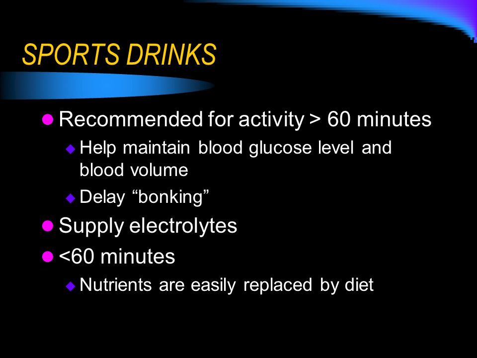 """SPORTS DRINKS Recommended for activity > 60 minutes  Help maintain blood glucose level and blood volume  Delay """"bonking"""" Supply electrolytes <60 min"""