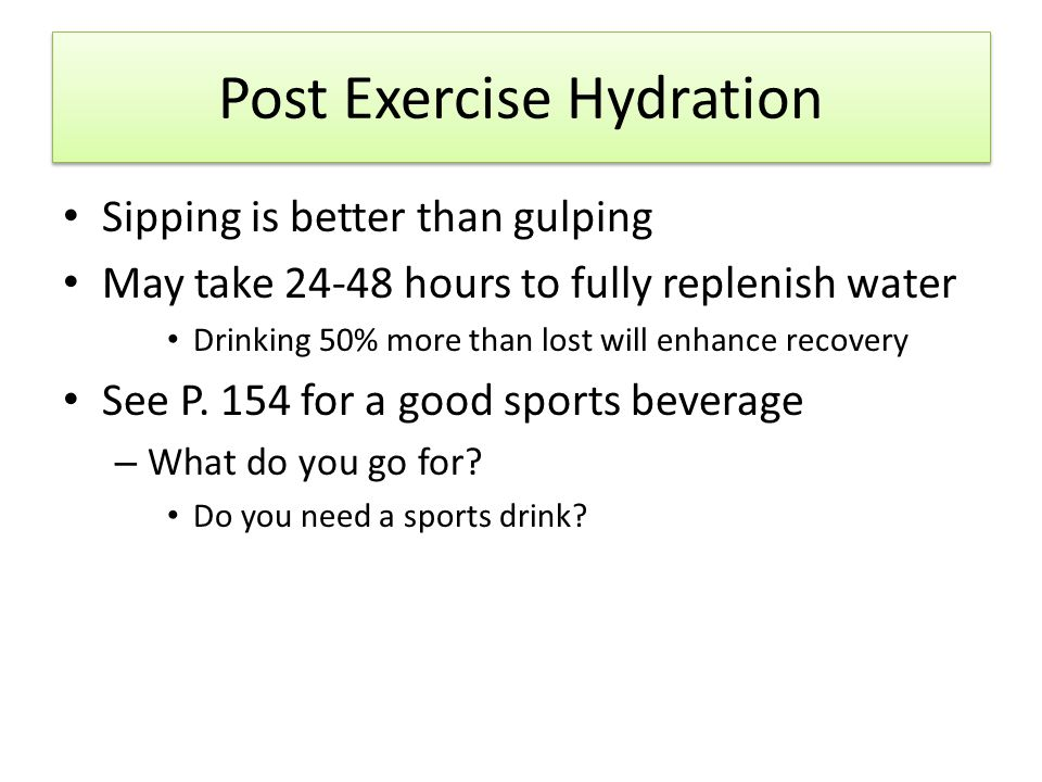 Post Exercise Hydration Sipping is better than gulping May take 24-48 hours to fully replenish water Drinking 50% more than lost will enhance recovery See P.