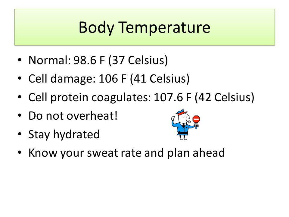 Body Temperature Normal: 98.6 F (37 Celsius) Cell damage: 106 F (41 Celsius) Cell protein coagulates: 107.6 F (42 Celsius) Do not overheat.