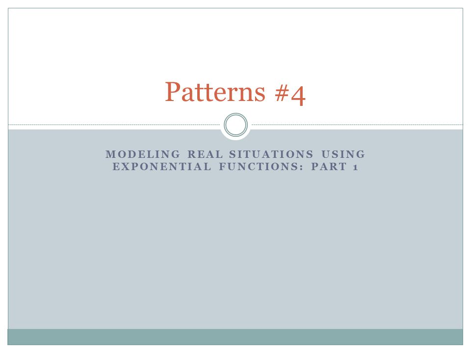 MODELING REAL SITUATIONS USING EXPONENTIAL FUNCTIONS: PART 1 Patterns #4