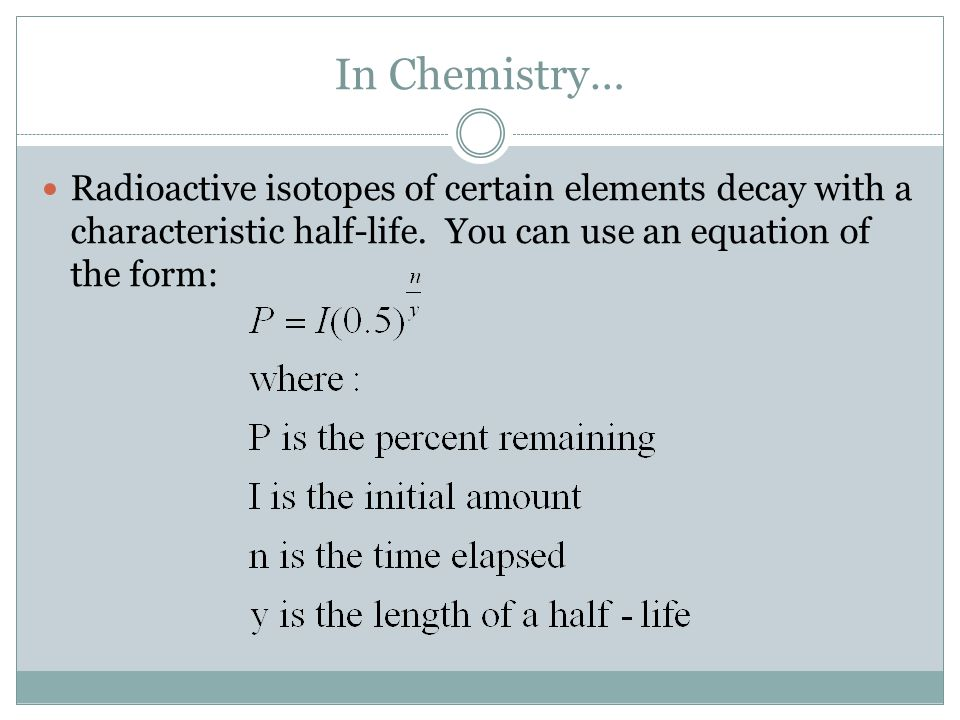 In Chemistry… Radioactive isotopes of certain elements decay with a characteristic half-life.