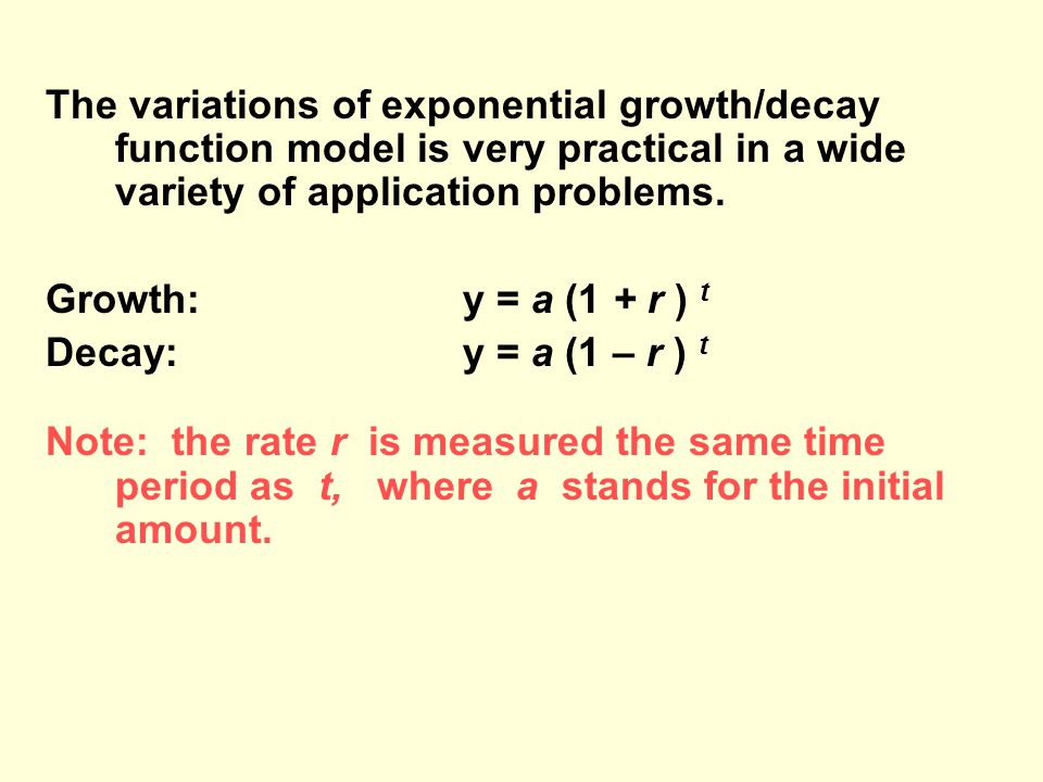 The variations of exponential growth/decay function model is very practical in a wide variety of application problems.