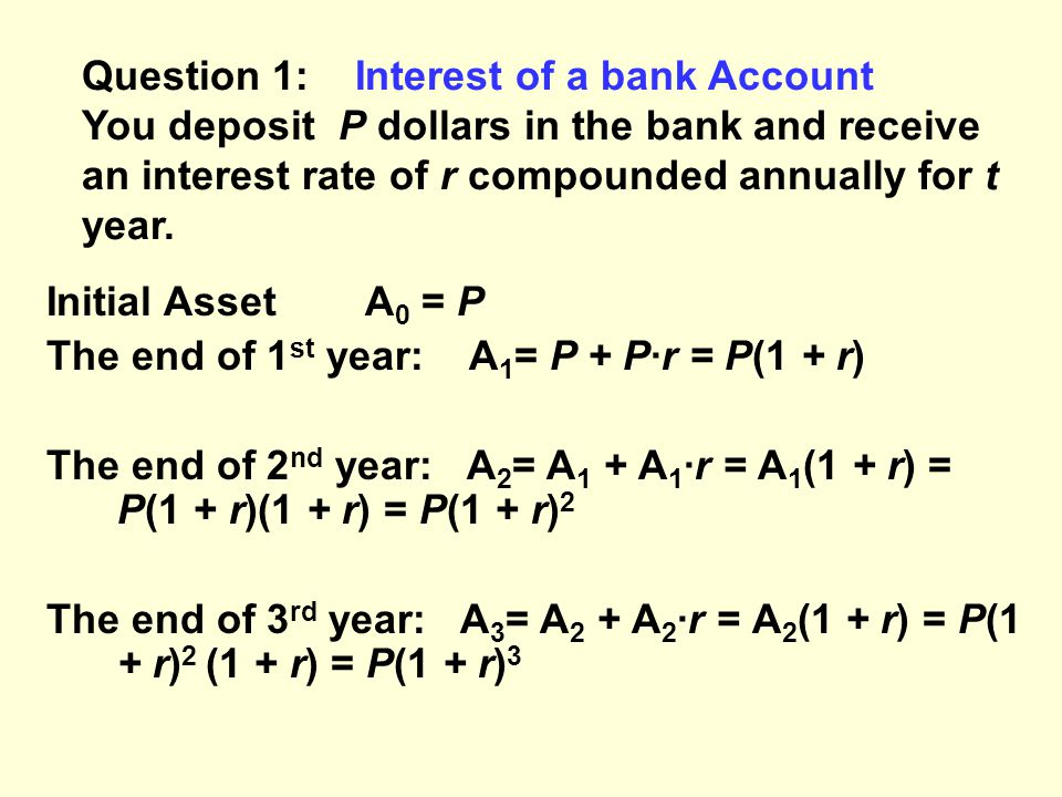 Question 1: Interest of a bank Account You deposit P dollars in the bank and receive an interest rate of r compounded annually for t year.