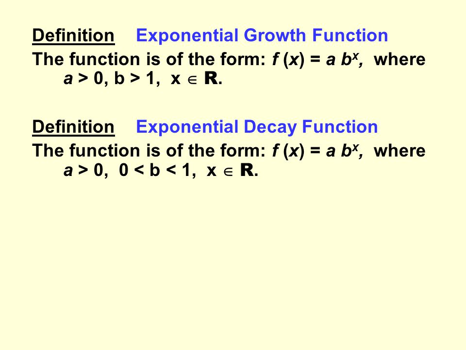 Definition Exponential Growth Function The function is of the form: f (x) = a b x, where a > 0, b > 1, x  R.