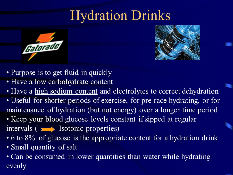 Hydration Drinks Purpose is to get fluid in quickly Have a low carbohydrate content Have a high sodium content and electrolytes to correct dehydration