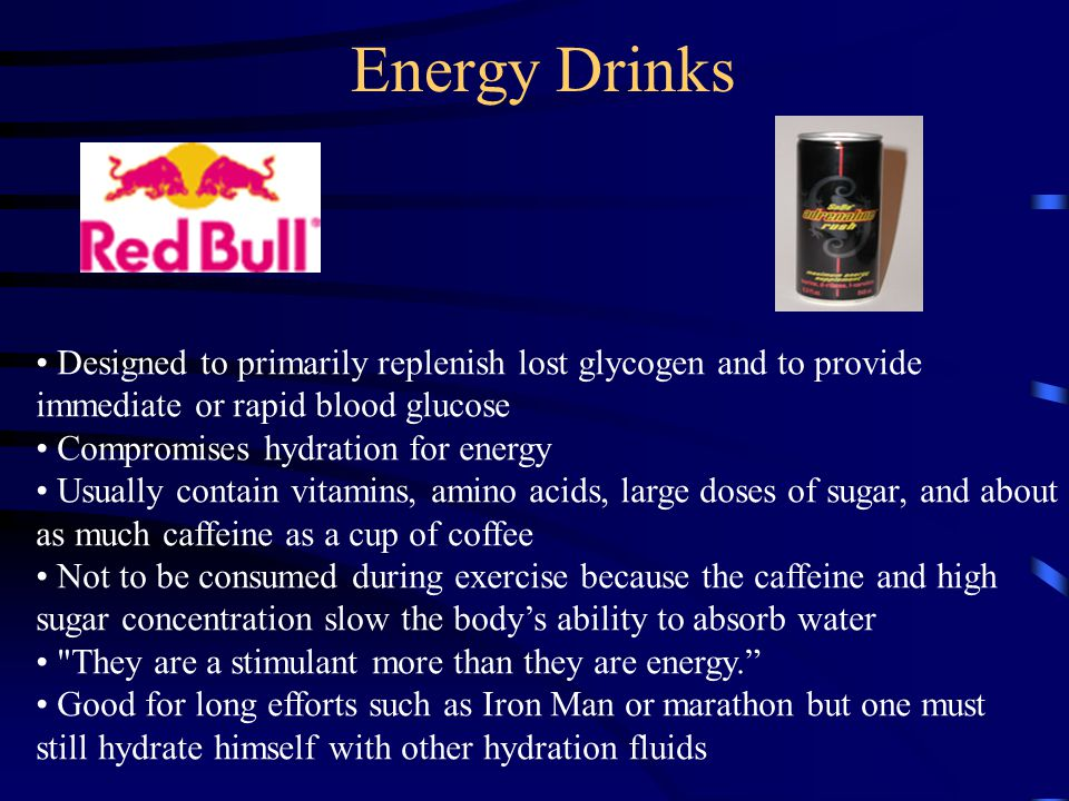 Energy Drinks Designed to primarily replenish lost glycogen and to provide immediate or rapid blood glucose Compromises hydration for energy Usually contain vitamins, amino acids, large doses of sugar, and about as much caffeine as a cup of coffee Not to be consumed during exercise because the caffeine and high sugar concentration slow the body's ability to absorb water They are a stimulant more than they are energy. Good for long efforts such as Iron Man or marathon but one must still hydrate himself with other hydration fluids