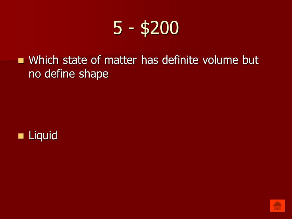 5 - $100 Which state of matter has a definite shape and volume? Which state of matter has a definite shape and volume? Solid Solid