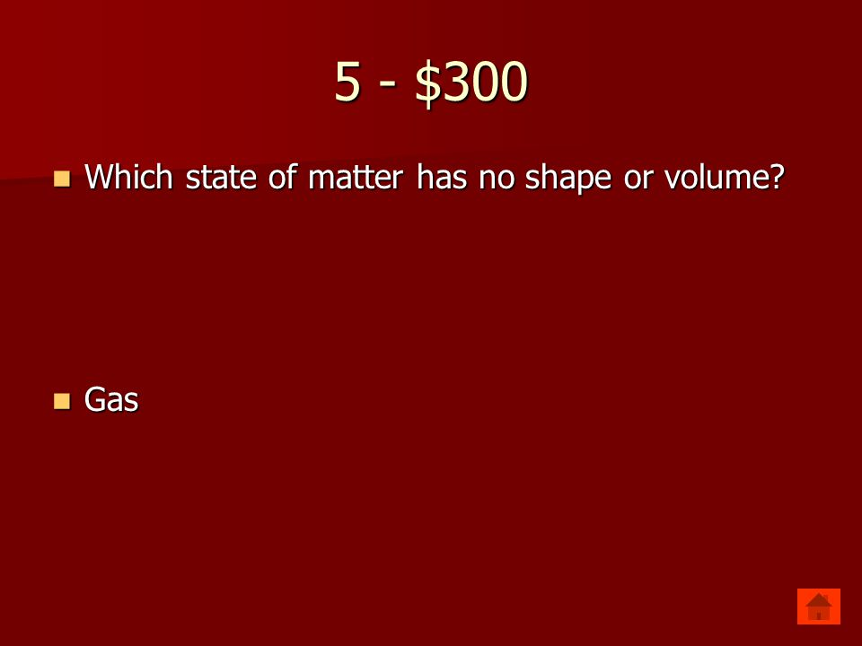 5 - $200 Which state of matter has definite volume but no define shape Which state of matter has definite volume but no define shape Liquid Liquid