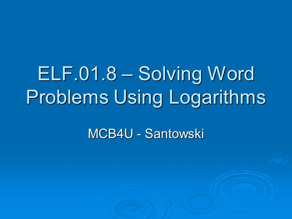 ELF.01.8 – Solving Word Problems Using Logarithms MCB4U - Santowski
