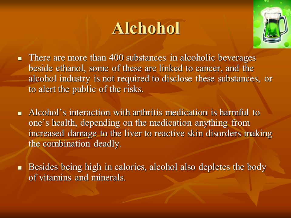 Alchohol There are more than 400 substances in alcoholic beverages beside ethanol, some of these are linked to cancer, and the alcohol industry is not required to disclose these substances, or to alert the public of the risks.