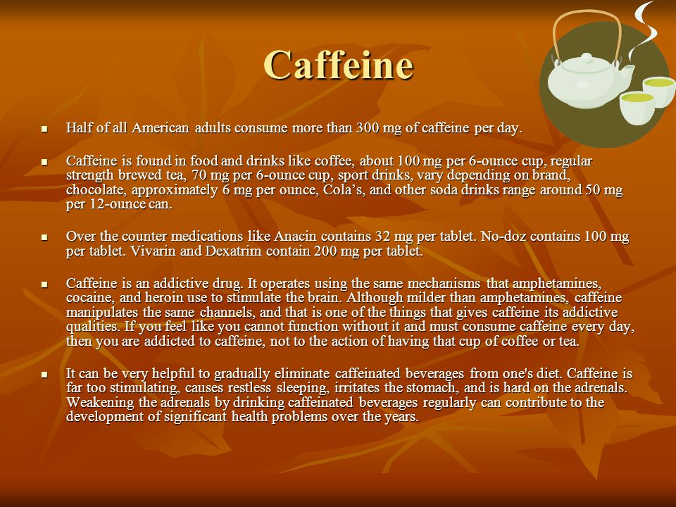Caffeine Half of all American adults consume more than 300 mg of caffeine per day.