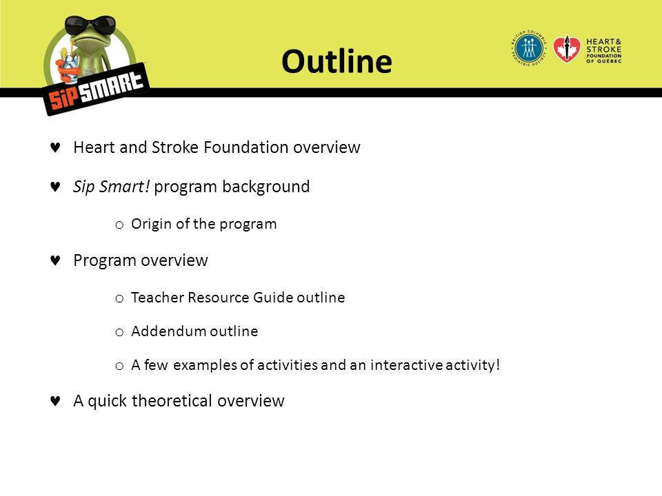 Outline Heart and Stroke Foundation overview Sip Smart! program background o Origin of the program Program overview o Teacher Resource Guide outline o