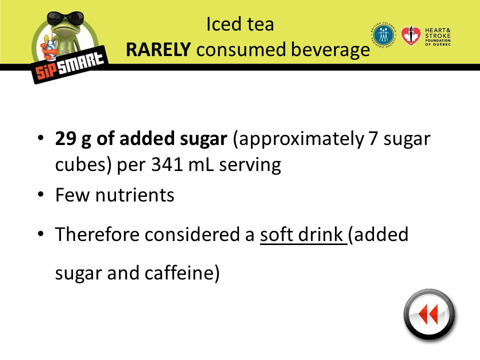 Iced tea RARELY consumed beverage 29 g of added sugar (approximately 7 sugar cubes) per 341 mL serving Few nutrients Therefore considered a soft drink