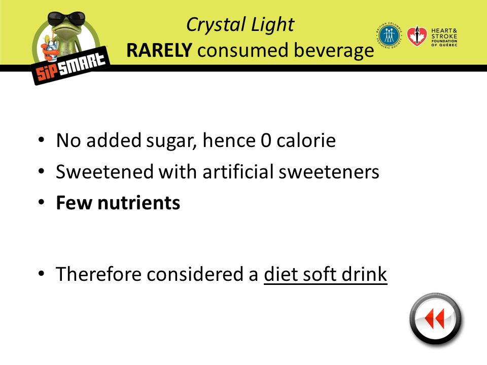 Crystal Light RARELY consumed beverage No added sugar, hence 0 calorie Sweetened with artificial sweeteners Few nutrients Therefore considered a diet
