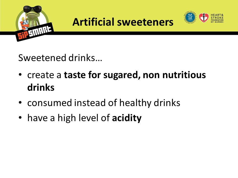 Artificial sweeteners Sweetened drinks… create a taste for sugared, non nutritious drinks consumed instead of healthy drinks have a high level of acid