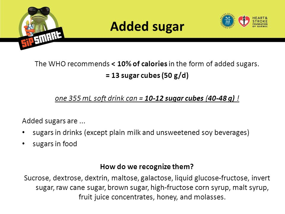 Added sugar The WHO recommends < 10% of calories in the form of added sugars. = 13 sugar cubes (50 g/d) one 355 mL soft drink can = 10-12 sugar cubes