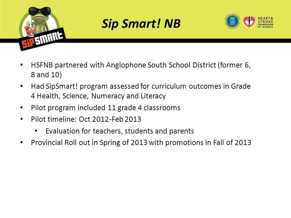 Sip Smart! NB HSFNB partnered with Anglophone South School District (former 6, 8 and 10) Had SipSmart! program assessed for curriculum outcomes in Gra
