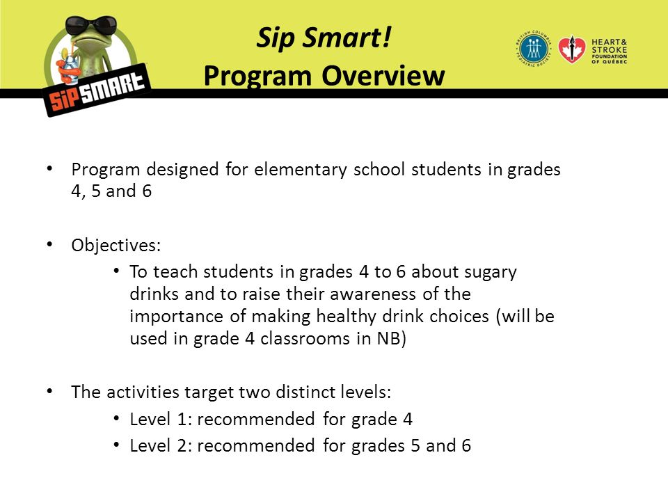 Sip Smart! Program Overview Program designed for elementary school students in grades 4, 5 and 6 Objectives: To teach students in grades 4 to 6 about