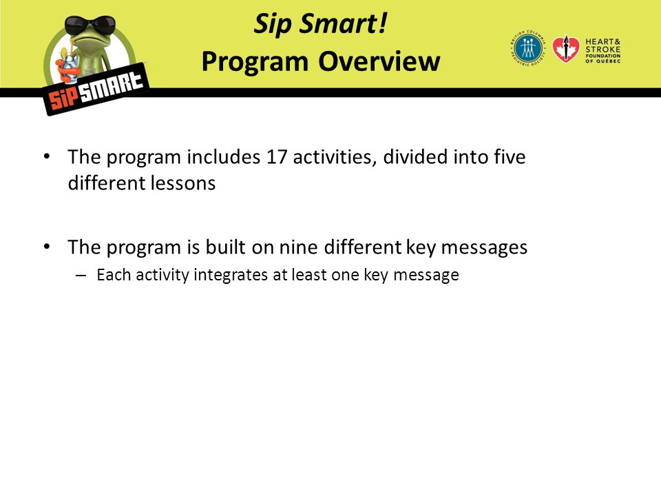 Sip Smart! Program Overview The program includes 17 activities, divided into five different lessons The program is built on nine different key message