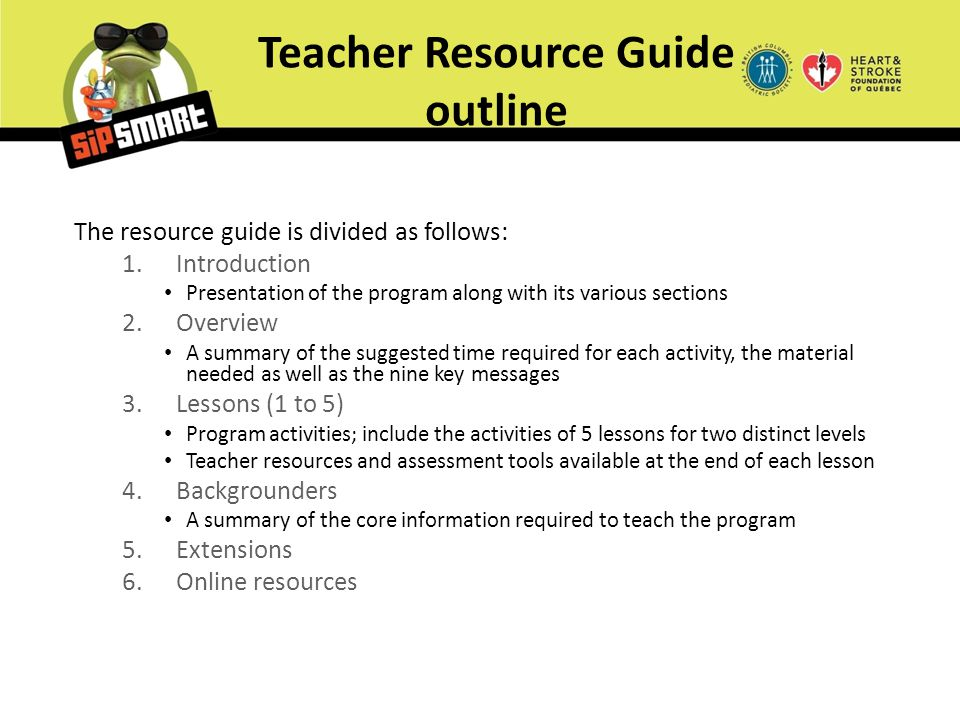 Teacher Resource Guide outline The resource guide is divided as follows: 1.Introduction Presentation of the program along with its various sections 2.