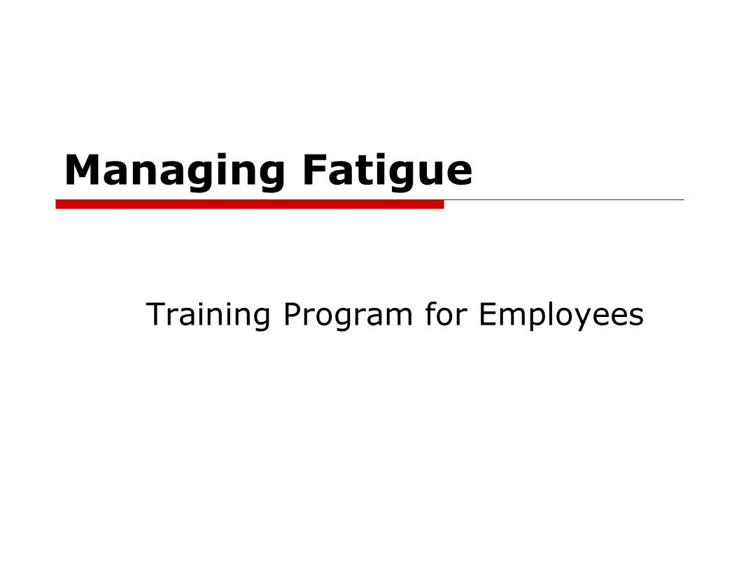 Managing Fatigue For the Employee  What is Fatigue  Signs of fatigue  What causes fatigue  Fatigue mitigation strategies  Utility Policy