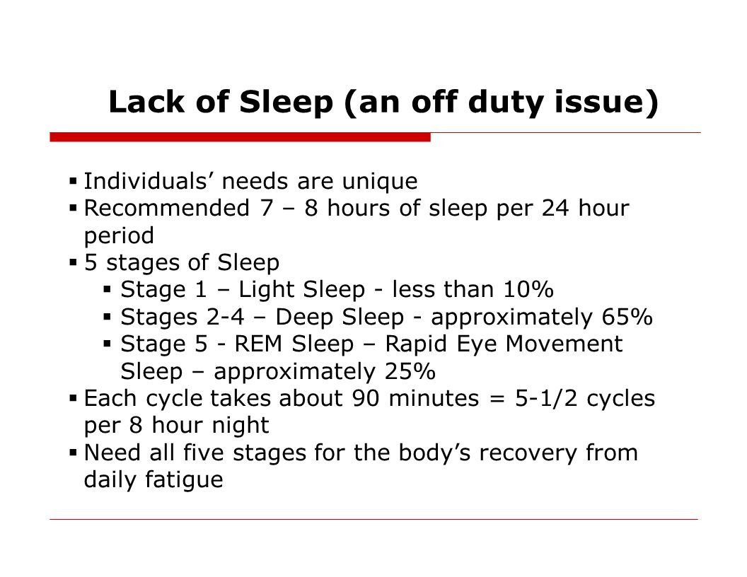 Fatigue Mitigation Strategies  Develop a pre-sleep routine (warm shower, reading a book)  Sleep in a dark, quiet, cool environment  Avoid alcohol prior to sleep  Avoid caffeine at least six hours prior to sleep  Eat regular, well balanced meals  Drink a sufficient amount of water  Exercise regularly  Get enough proper sleep