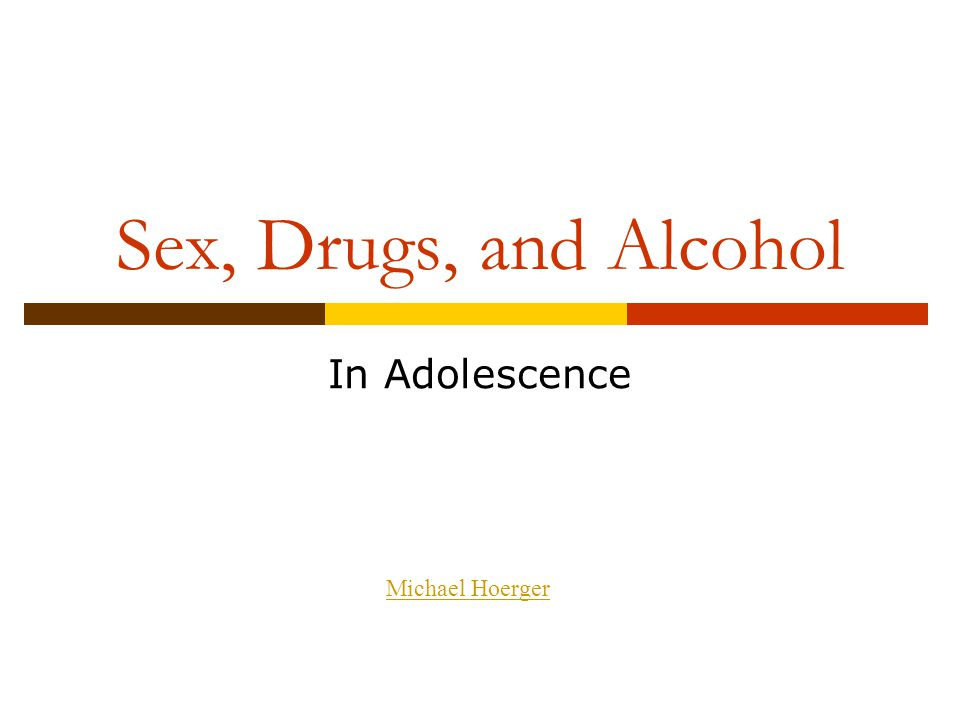 Sex, Drugs, and Alcohol In Adolescence Michael Hoerger