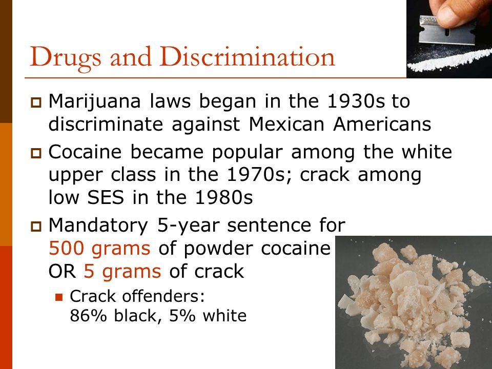 Drugs and Discrimination  Marijuana laws began in the 1930s to discriminate against Mexican Americans  Cocaine became popular among the white upper class in the 1970s; crack among low SES in the 1980s  Mandatory 5-year sentence for 500 grams of powder cocaine OR 5 grams of crack Crack offenders: 86% black, 5% white