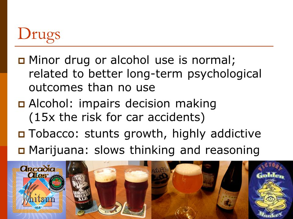 Drugs  Minor drug or alcohol use is normal; related to better long-term psychological outcomes than no use  Alcohol: impairs decision making (15x the risk for car accidents)  Tobacco: stunts growth, highly addictive  Marijuana: slows thinking and reasoning