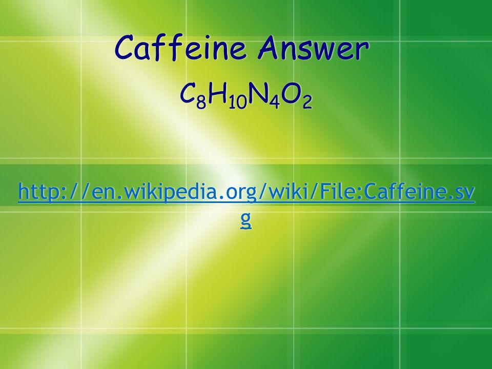 Caffeine Answer C 8 H 10 N 4 O 2 http://en.wikipedia.org/wiki/File:Caffeine.sv g C 8 H 10 N 4 O 2 http://en.wikipedia.org/wiki/File:Caffeine.sv g
