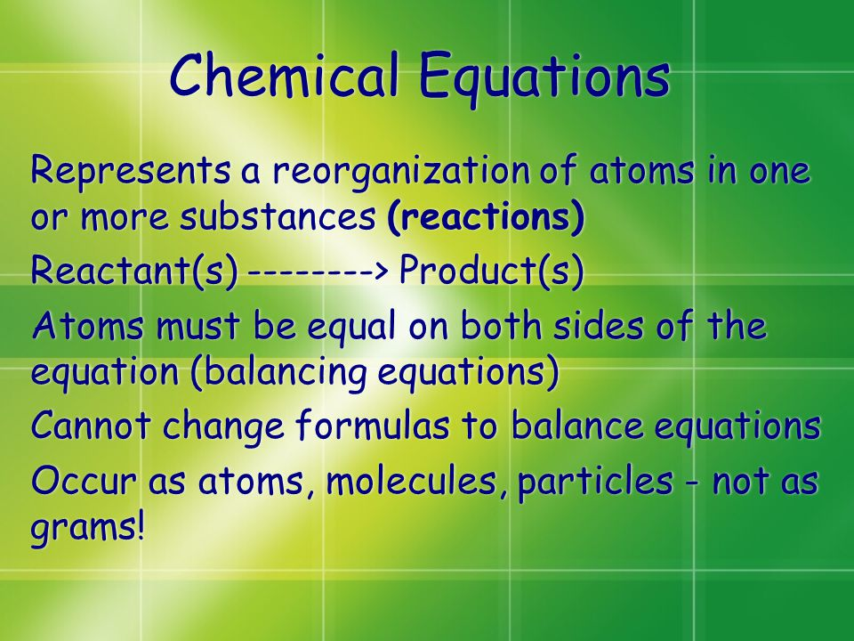 Chemical Equations Represents a reorganization of atoms in one or more substances (reactions) Reactant(s) --------> Product(s) Atoms must be equal on
