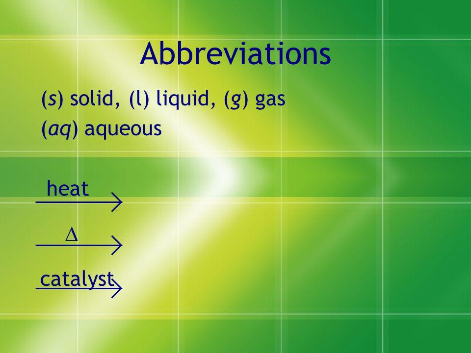 Abbreviations (s) solid, (l) liquid, (g) gas (aq) aqueous heat  catalyst