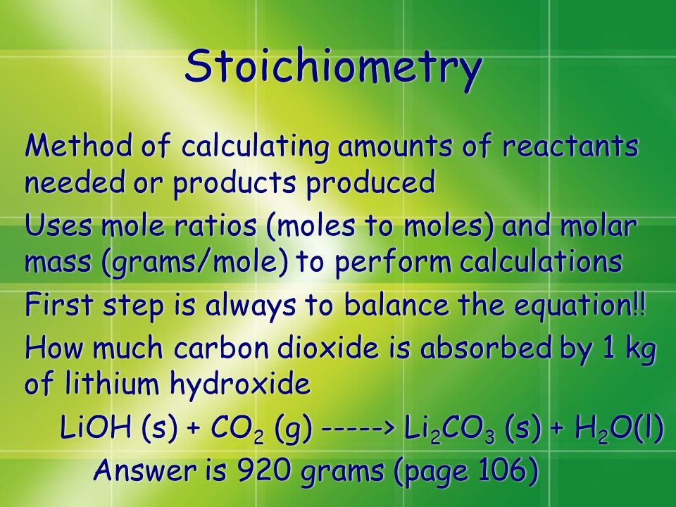 Stoichiometry Method of calculating amounts of reactants needed or products produced Uses mole ratios (moles to moles) and molar mass (grams/mole) to