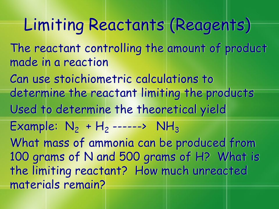 Limiting Reactants (Reagents) The reactant controlling the amount of product made in a reaction Can use stoichiometric calculations to determine the reactant limiting the products Used to determine the theoretical yield Example: N 2 + H 2 ------> NH 3 What mass of ammonia can be produced from 100 grams of N and 500 grams of H.