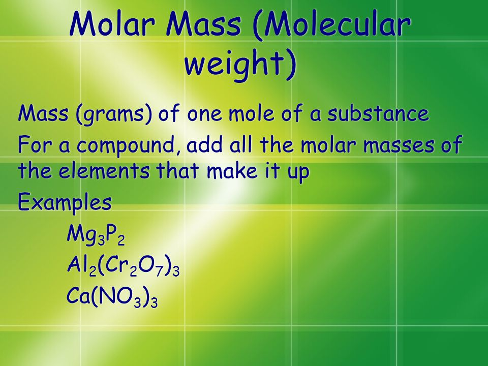 Molar Mass (Molecular weight) Mass (grams) of one mole of a substance For a compound, add all the molar masses of the elements that make it up Example