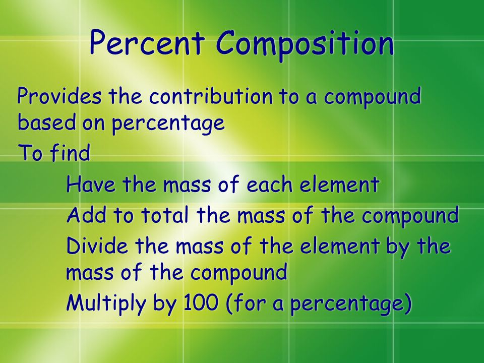 Percent Composition Provides the contribution to a compound based on percentage To find Have the mass of each element Add to total the mass of the com