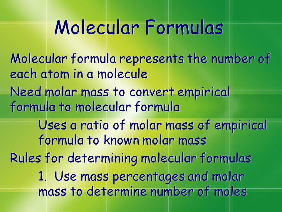 Molecular Formulas Molecular formula represents the number of each atom in a molecule Need molar mass to convert empirical formula to molecular formula Uses a ratio of molar mass of empirical formula to known molar mass Rules for determining molecular formulas 1.